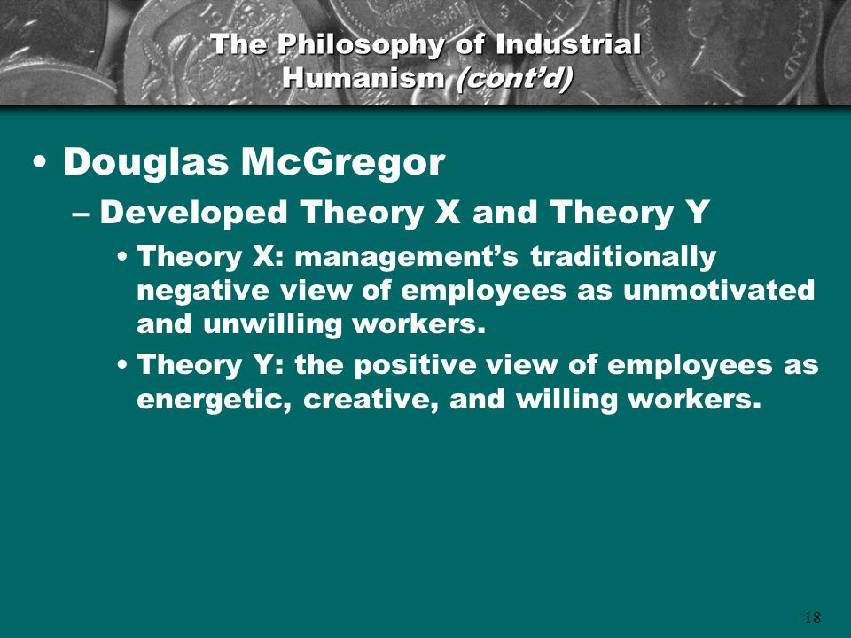18 Douglas McGregor –Developed Theory X and Theory Y Theory X: management's traditionally negative view of employees as unmotivated and unwilling work
