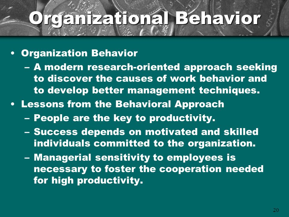 20 Organizational Behavior Organization Behavior –A modern research-oriented approach seeking to discover the causes of work behavior and to develop better management techniques.