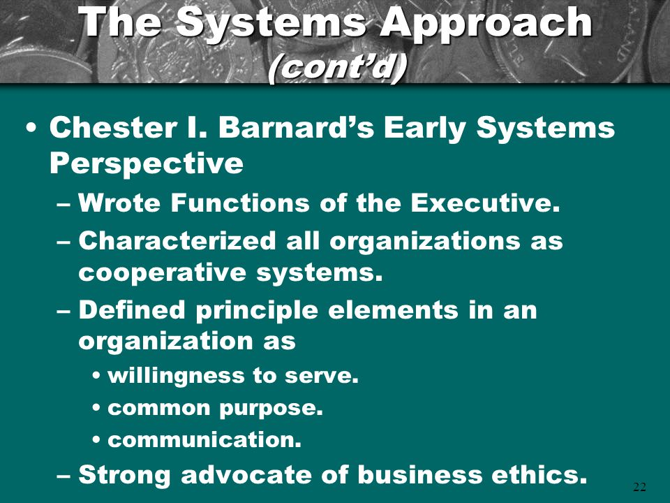 22 The Systems Approach (cont'd) Chester I. Barnard's Early Systems Perspective –Wrote Functions of the Executive. –Characterized all organizations as