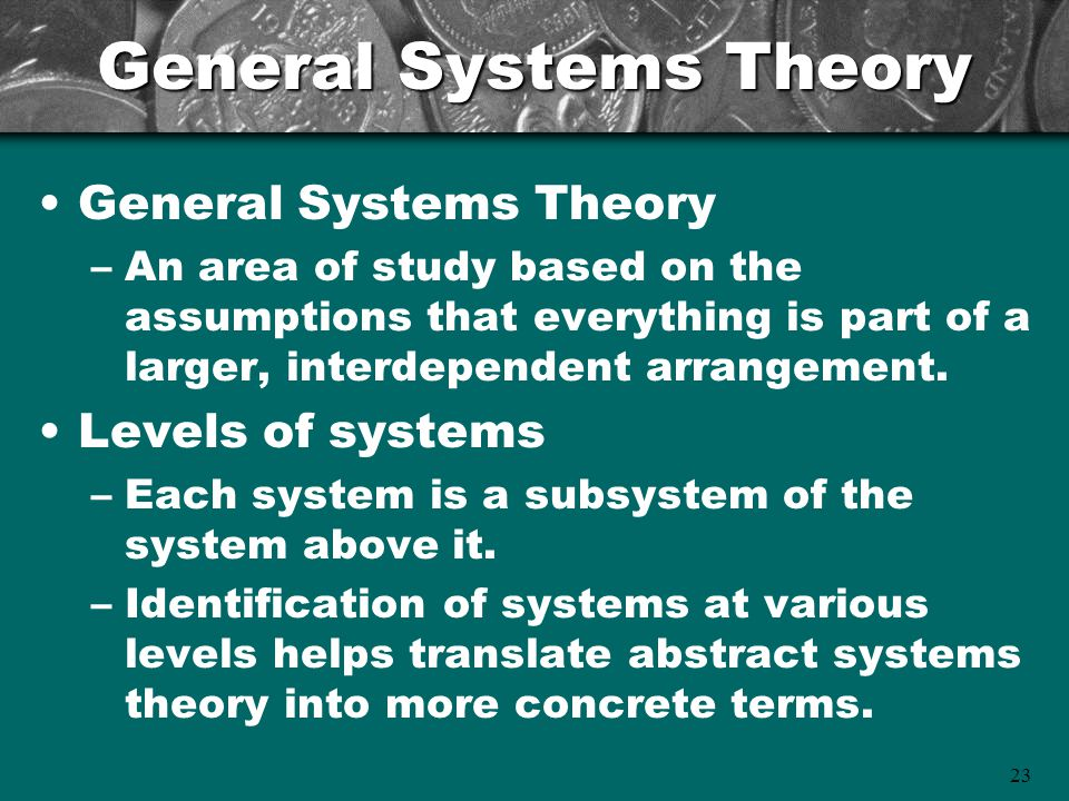 23 General Systems Theory –An area of study based on the assumptions that everything is part of a larger, interdependent arrangement.