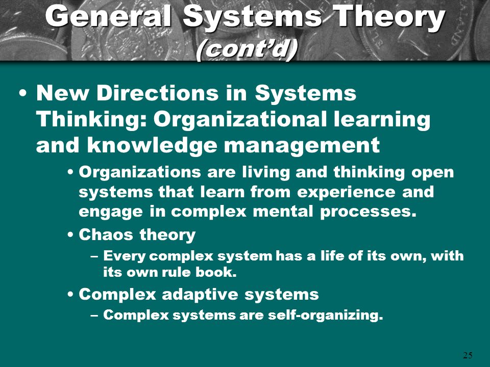 25 General Systems Theory (cont'd) New Directions in Systems Thinking: Organizational learning and knowledge management Organizations are living and t