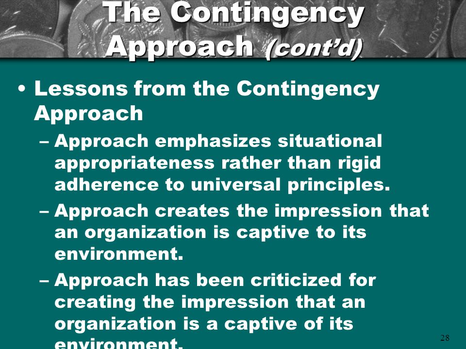 28 The Contingency Approach (cont'd) Lessons from the Contingency Approach –Approach emphasizes situational appropriateness rather than rigid adherenc