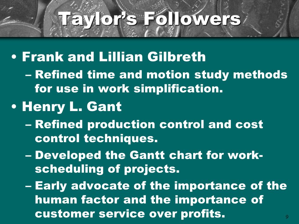 9 Taylor's Followers Frank and Lillian Gilbreth –Refined time and motion study methods for use in work simplification. Henry L. Gant –Refined producti