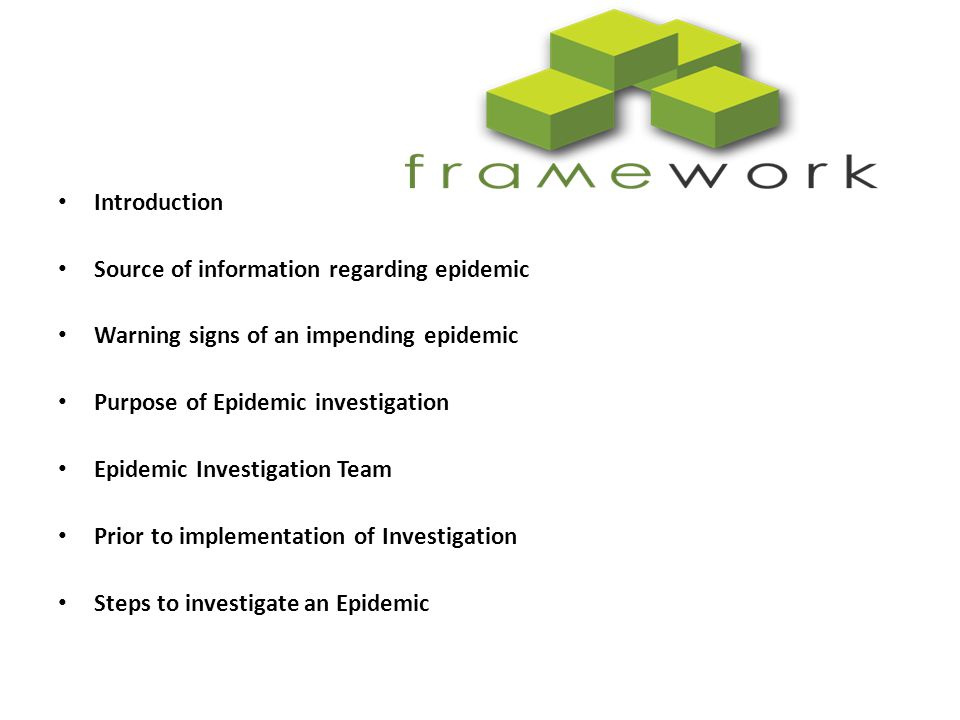 Ten steps to take in an outbreak investigation Confirm the existence of the outbreak Verify the diagnosis and determine the aetiology of the disease Develop a case definition, start case-finding, and collect information on Cases Describe person, place, and time and generate hypotheses Test hypotheses using an analytic study Do necessary environmental or other studies to supplement epidemiological study Draw conclusions to explain the causes or the determinants of Outbreak based on clinical, laboratory, epidemiological, and environmental evidence Report and recommend appropriate control measures to concerned Authorities at the local, national, and, if appropriate, international levels Communicate the findings to educate other public health professionals and the general public Follow-up of the recommendations to assure implementation of control Measures