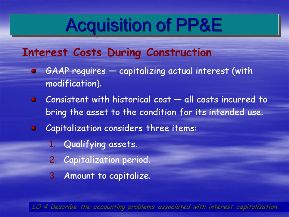 15 GAAP requires — capitalizing actual interest (with modification). Consistent with historical cost — all costs incurred to bring the asset to the co