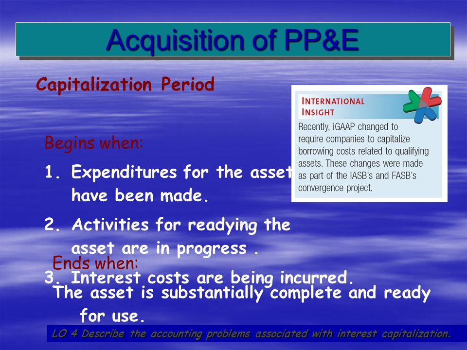 17 Capitalization Period Acquisition of PP&E LO 4 Describe the accounting problems associated with interest capitalization. Begins when: 1. 1.Expendit