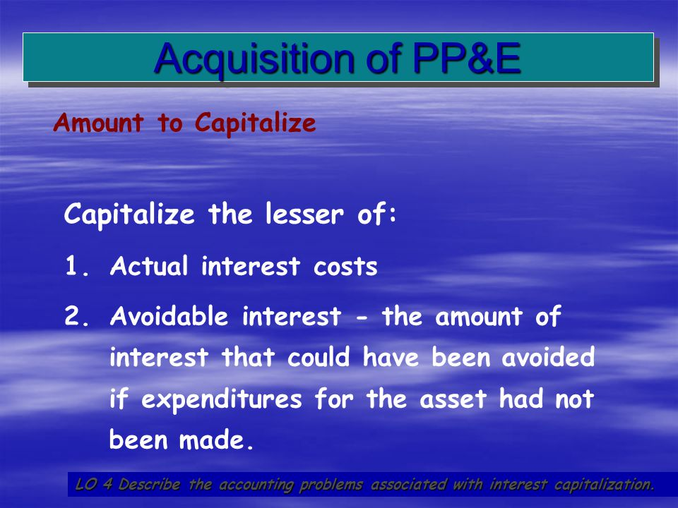 18 Amount to Capitalize Acquisition of PP&E LO 4 Describe the accounting problems associated with interest capitalization. Capitalize the lesser of: 1