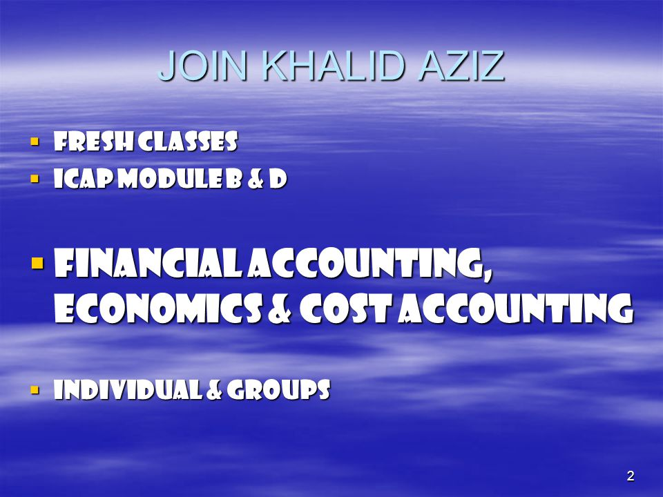 2 JOIN KHALID AZIZ  FRESH CLASSES  ICap module b & d  FINANCIAL ACCOUNTING, ECONOMICS & COST ACCOUNTING  INDIVIDUAL & GROUPS