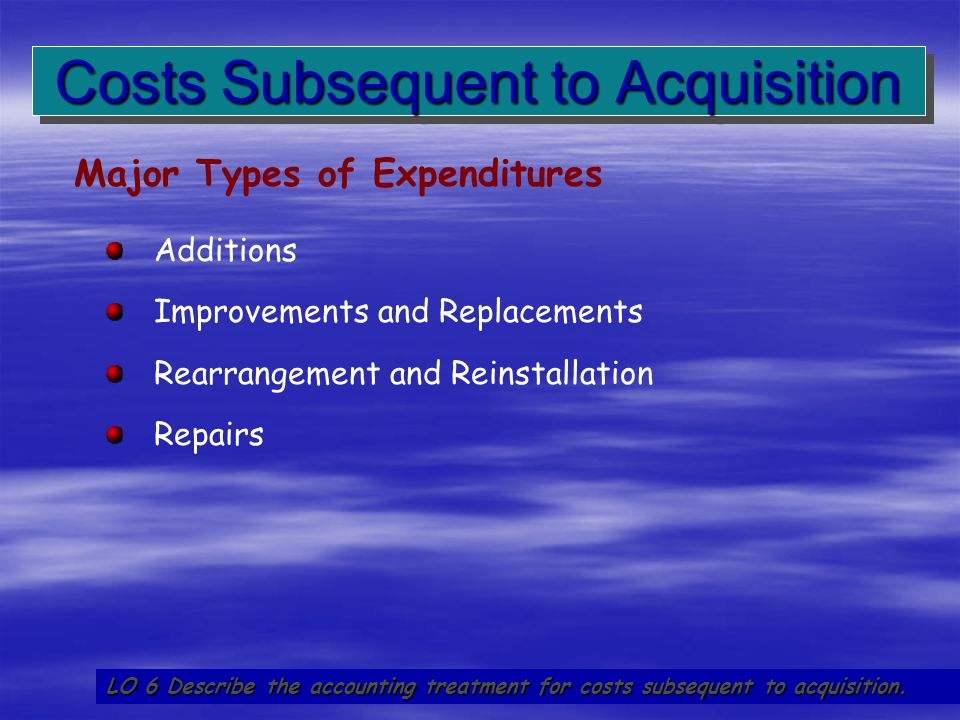 58 Costs Subsequent to Acquisition LO 6 Describe the accounting treatment for costs subsequent to acquisition. Additions Improvements and Replacements
