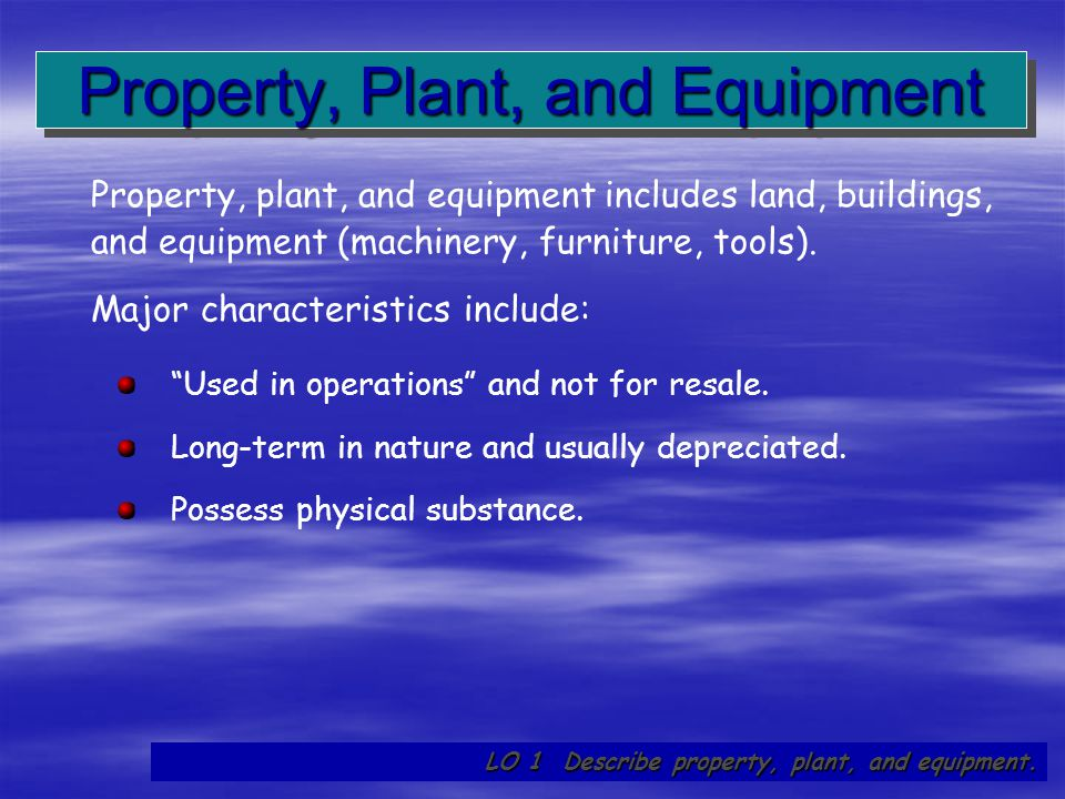 """6 """"Used in operations"""" and not for resale. Long-term in nature and usually depreciated. Possess physical substance. Property, plant, and equipment inc"""