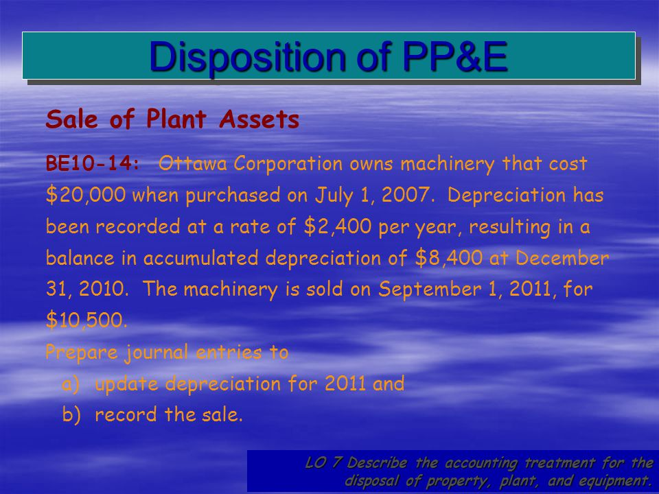 61 Disposition of PP&E LO 7 Describe the accounting treatment for the disposal of property, plant, and equipment. Sale of Plant Assets BE10-14: Ottawa
