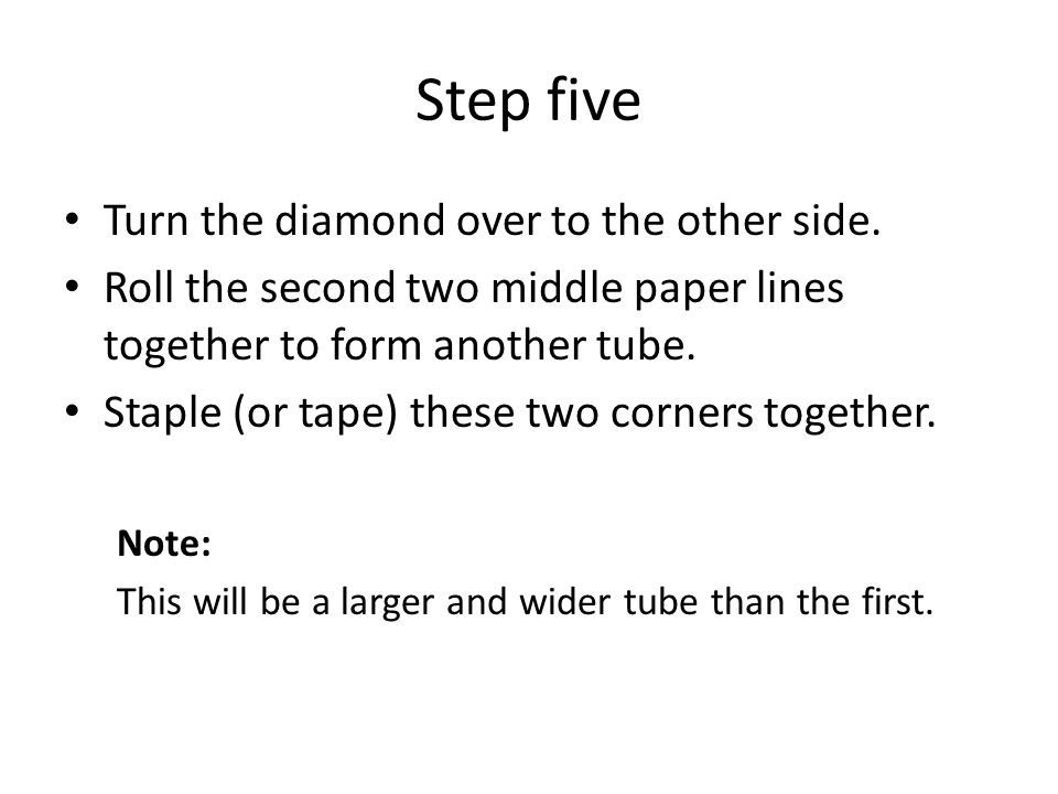 Step five Turn the diamond over to the other side. Roll the second two middle paper lines together to form another tube. Staple (or tape) these two co