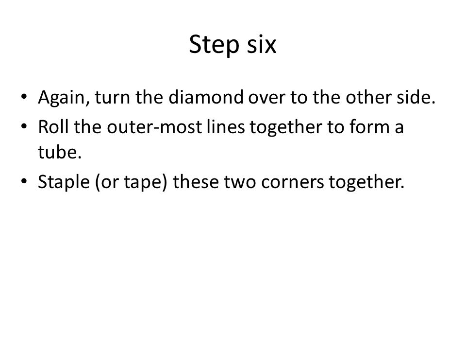 Step six Again, turn the diamond over to the other side. Roll the outer-most lines together to form a tube. Staple (or tape) these two corners togethe