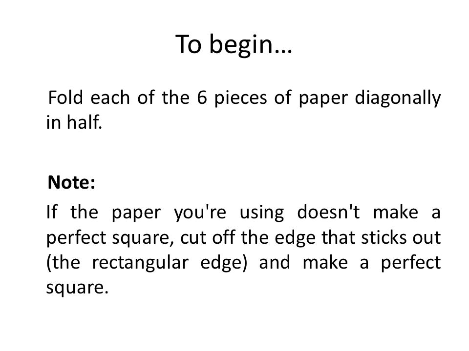 To begin… Fold each of the 6 pieces of paper diagonally in half. Note: If the paper you're using doesn't make a perfect square, cut off the edge that