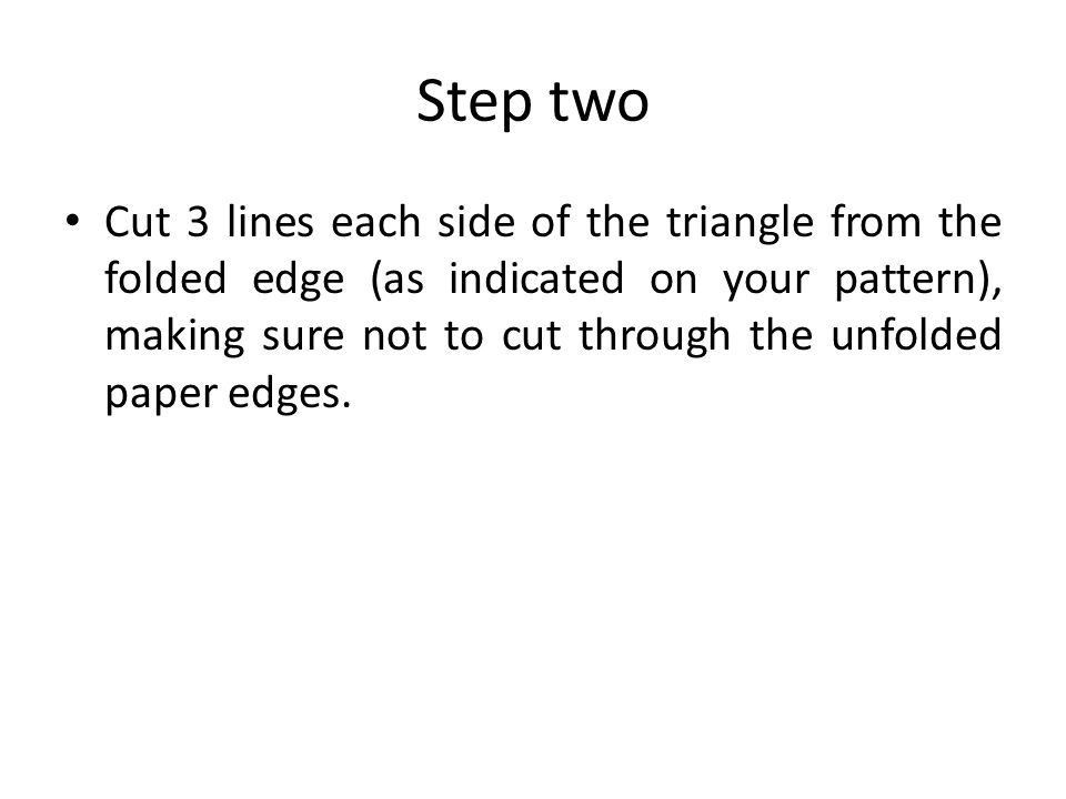 Step two Cut 3 lines each side of the triangle from the folded edge (as indicated on your pattern), making sure not to cut through the unfolded paper edges.