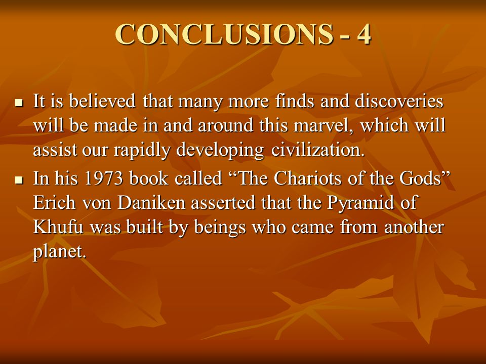 CONCLUSIONS - 4 It is believed that many more finds and discoveries will be made in and around this marvel, which will assist our rapidly developing civilization.