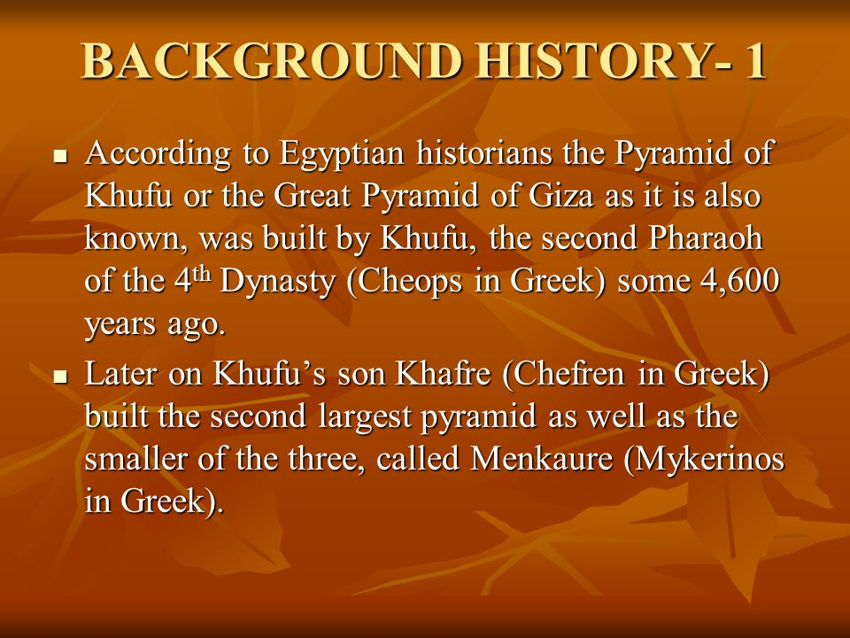 BACKGROUND HISTORY- 1 According to Egyptian historians the Pyramid of Khufu or the Great Pyramid of Giza as it is also known, was built by Khufu, the second Pharaoh of the 4 th Dynasty (Cheops in Greek) some 4,600 years ago.