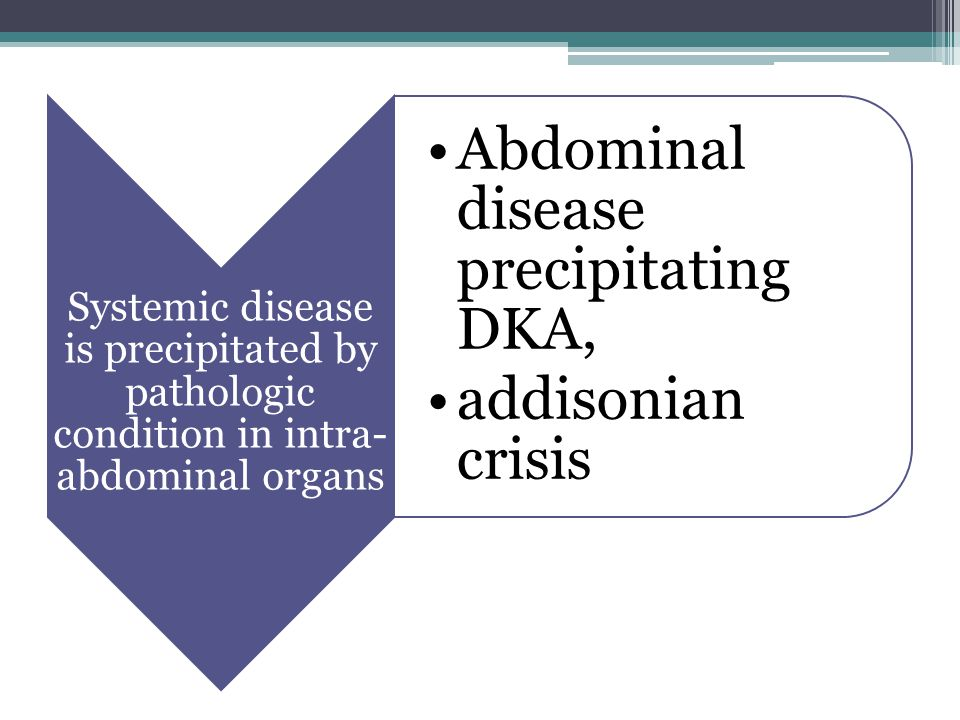 Systemic disease is precipitated by pathologic condition in intra- abdominal organs Abdominal disease precipitating DKA, addisonian crisis