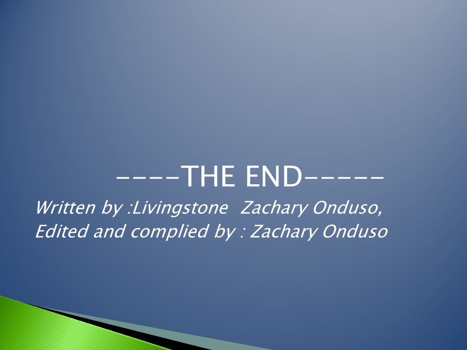 ----THE END----- Written by :Livingstone Zachary Onduso, Edited and complied by : Zachary Onduso