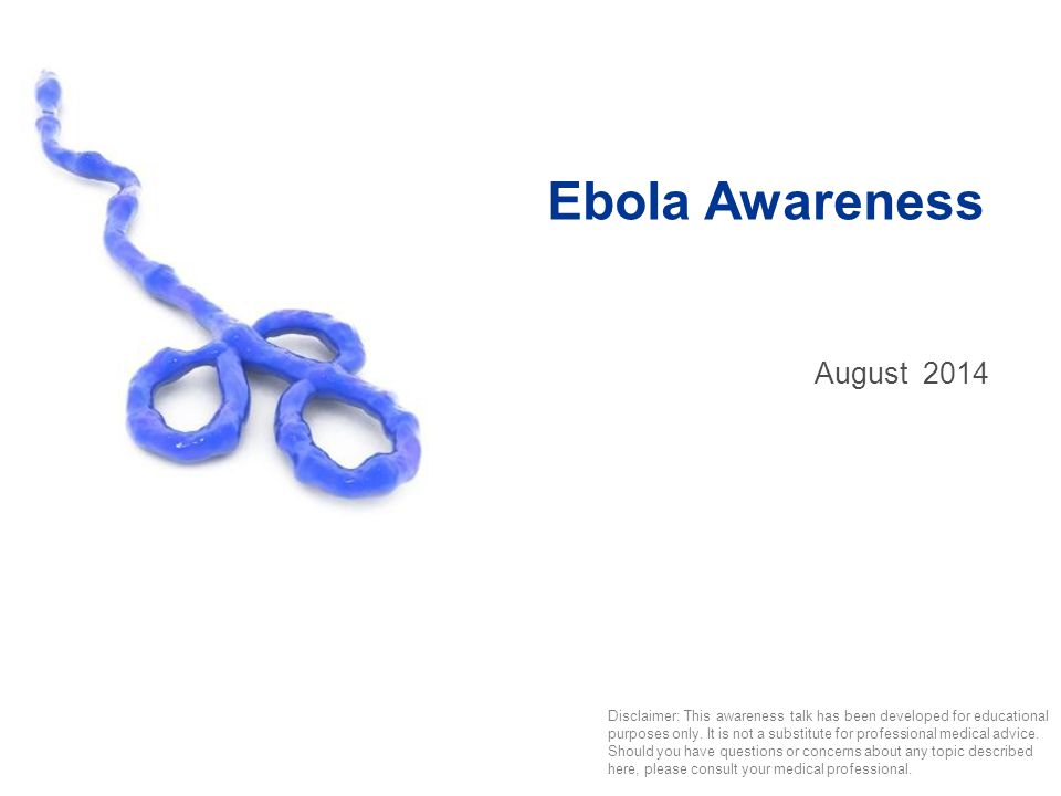Ebola Awareness August2014 Disclaimer: This awareness talk has been developed for educational purposes only.