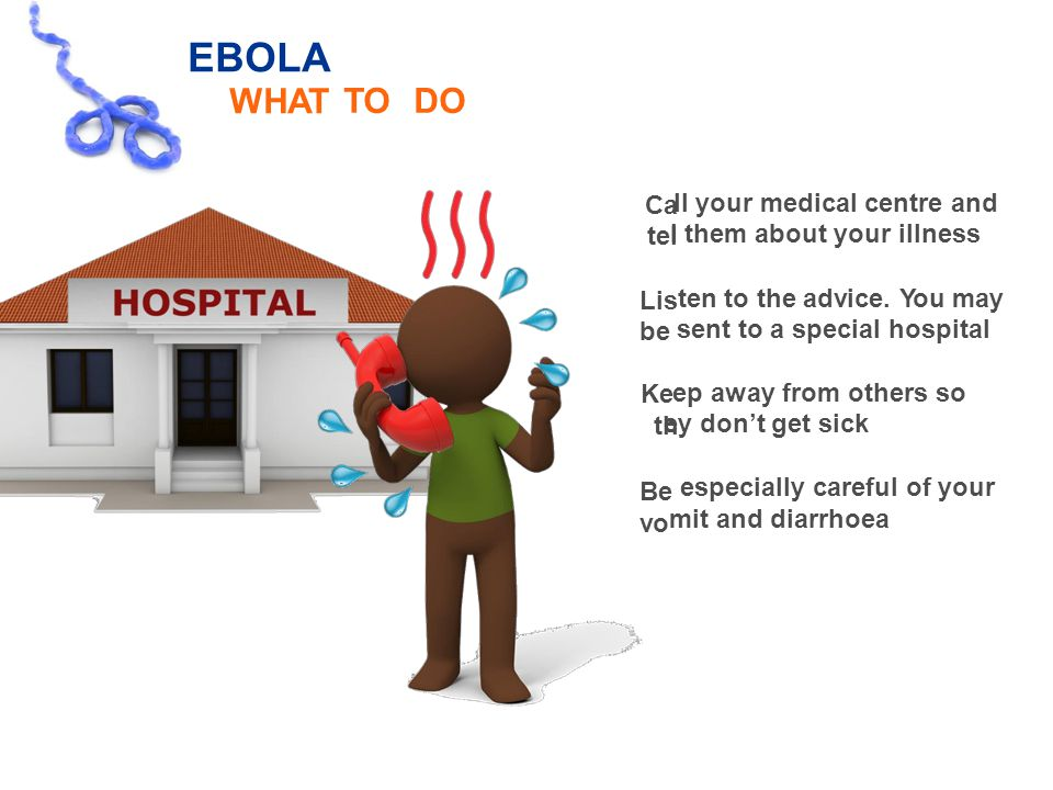 Ca tel Lis be Ke th Be vo EBOLA WHAT TOTODODO ll your medical centre and l them about your illness ten to the advice.