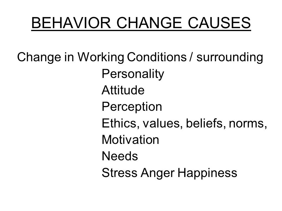 BEHAVIOR CHANGE CAUSES Change in Working Conditions / surrounding Personality Attitude Perception Ethics, values, beliefs, norms, Motivation Needs Stress Anger Happiness