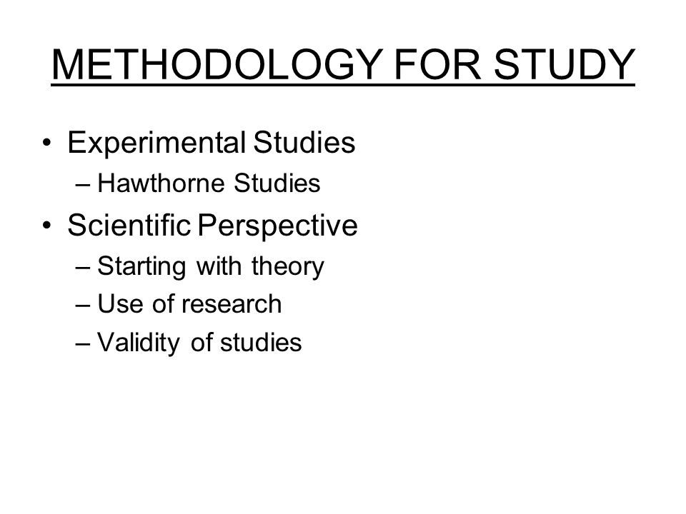 METHODOLOGY FOR STUDY Experimental Studies –Hawthorne Studies Scientific Perspective –Starting with theory –Use of research –Validity of studies