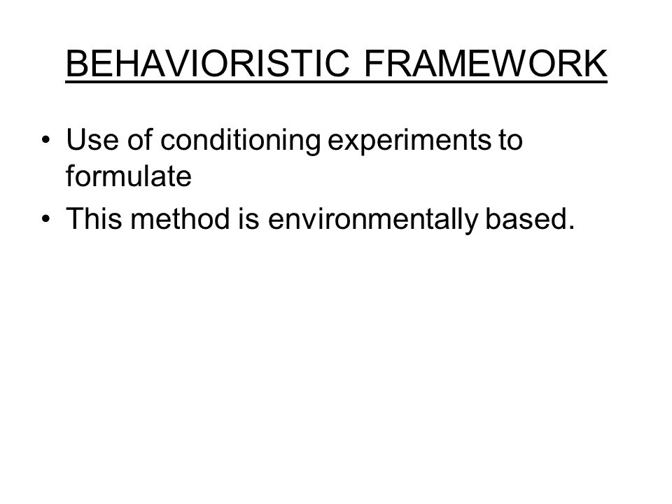 BEHAVIORISTIC FRAMEWORK Use of conditioning experiments to formulate This method is environmentally based.