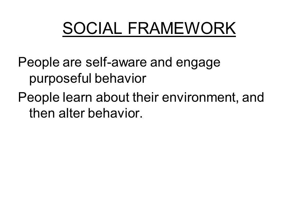 SOCIAL FRAMEWORK People are self-aware and engage purposeful behavior People learn about their environment, and then alter behavior.