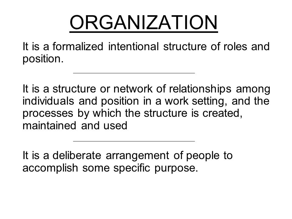 ORGANIZATION It is a formalized intentional structure of roles and position.
