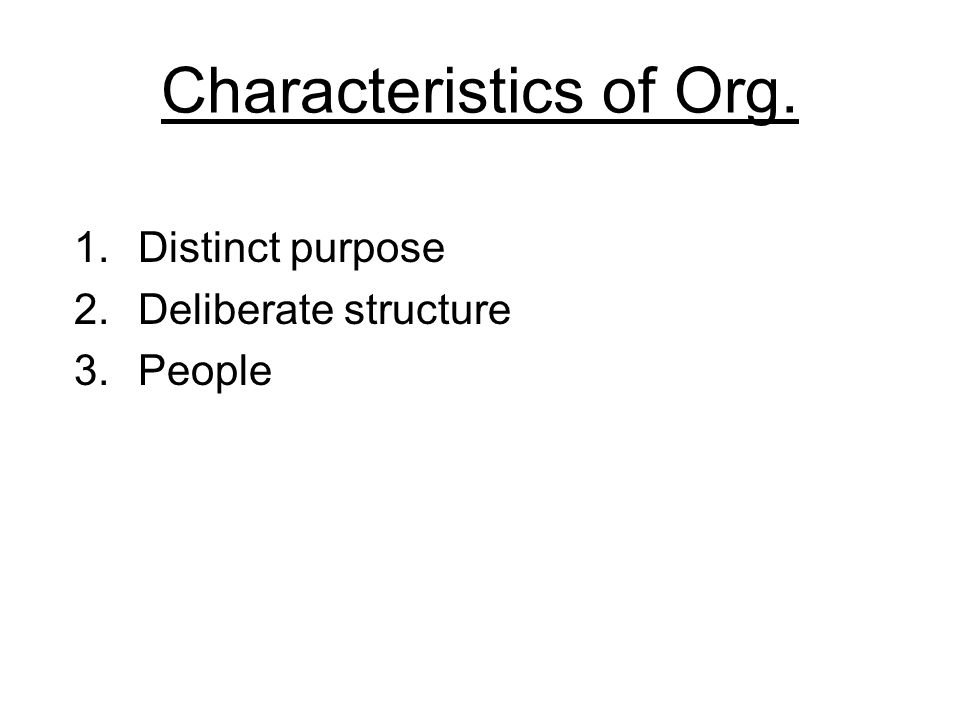 Characteristics of Org. 1.Distinct purpose 2.Deliberate structure 3.People