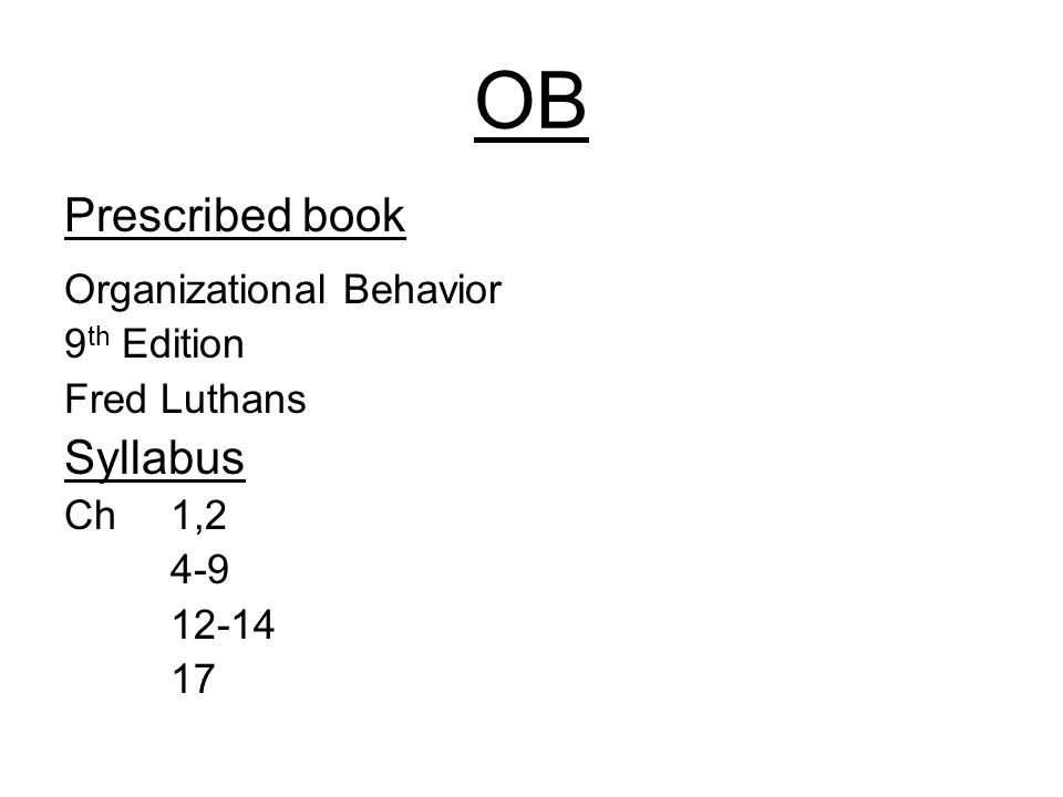 OB Prescribed book Organizational Behavior 9 th Edition Fred Luthans Syllabus Ch 1,2 4-9 12-14 17