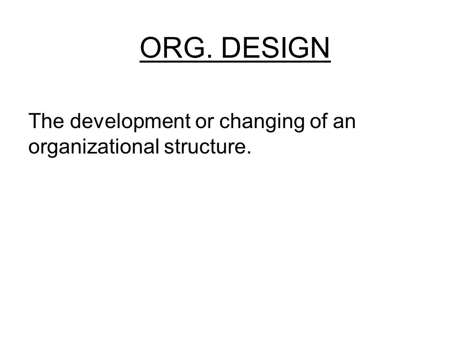 ORG. DESIGN The development or changing of an organizational structure.