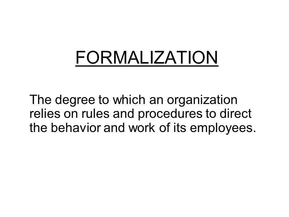 FORMALIZATION The degree to which an organization relies on rules and procedures to direct the behavior and work of its employees.