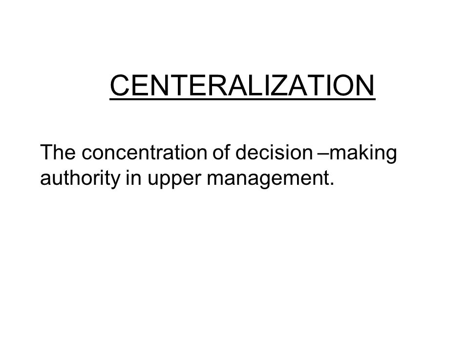 CENTERALIZATION The concentration of decision –making authority in upper management.