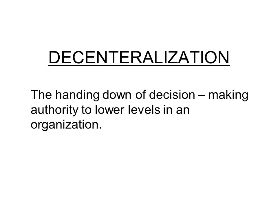 DECENTERALIZATION The handing down of decision – making authority to lower levels in an organization.