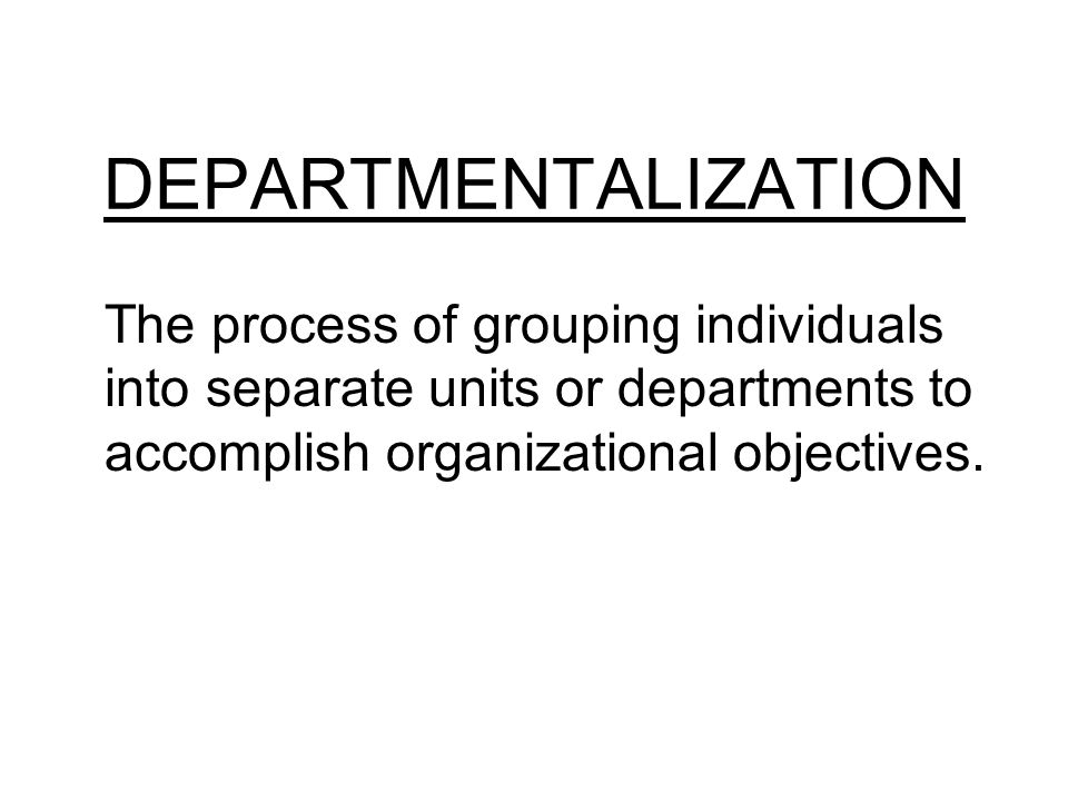 DEPARTMENTALIZATION The process of grouping individuals into separate units or departments to accomplish organizational objectives.