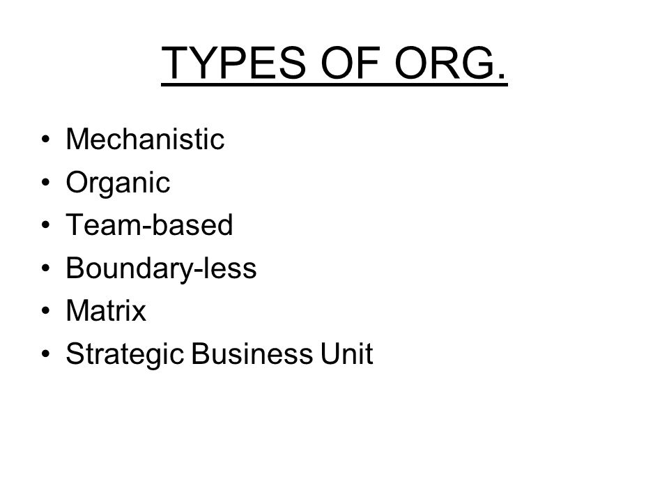 TYPES OF ORG. Mechanistic Organic Team-based Boundary-less Matrix Strategic Business Unit