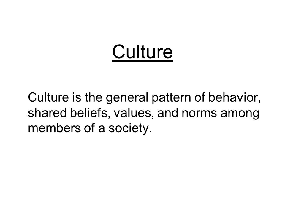 Culture Culture is the general pattern of behavior, shared beliefs, values, and norms among members of a society.