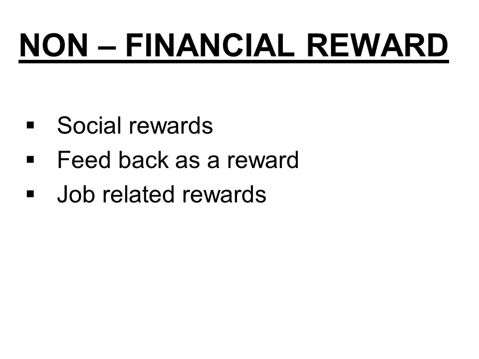 NON – FINANCIAL REWARD  Social rewards  Feed back as a reward  Job related rewards