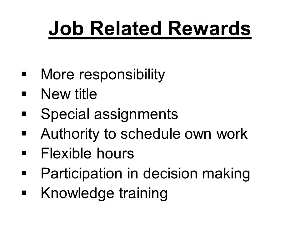 Job Related Rewards  More responsibility  New title  Special assignments  Authority to schedule own work  Flexible hours  Participation in decision making  Knowledge training