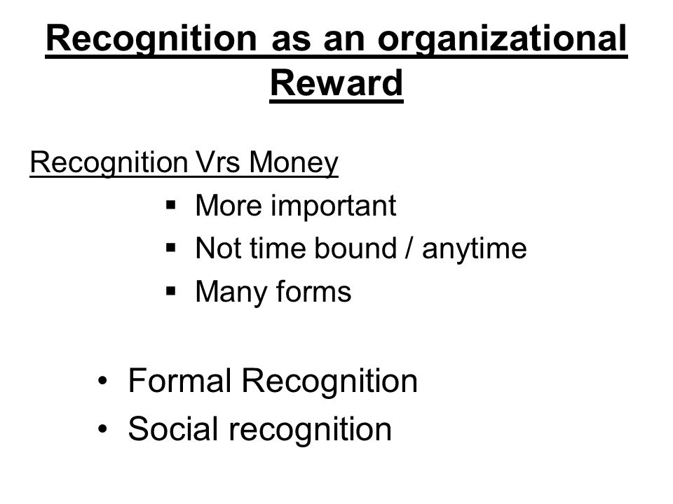 Recognition as an organizational Reward Recognition Vrs Money  More important  Not time bound / anytime  Many forms Formal Recognition Social recognition