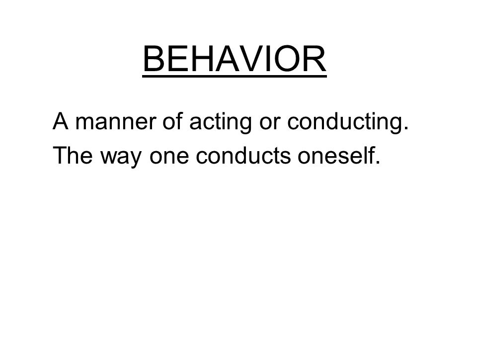 BEHAVIOR A manner of acting or conducting. The way one conducts oneself.