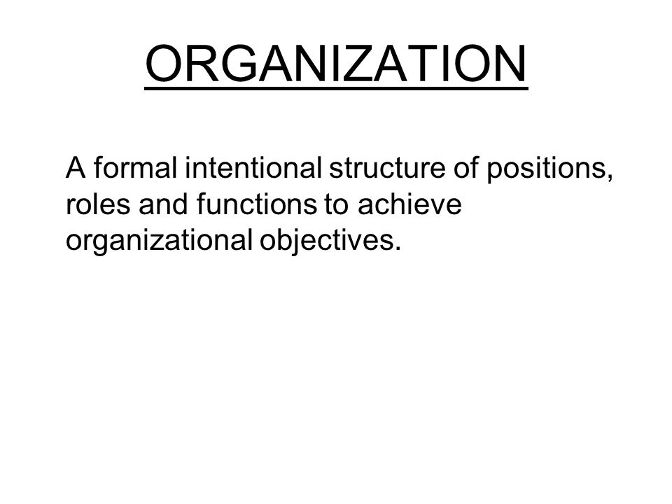 ORGANIZATION A formal intentional structure of positions, roles and functions to achieve organizational objectives.