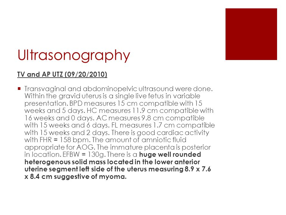 Ultrasonography TV and AP UTZ (09/20/2010)  Transvaginal and abdominopelvic ultrasound were done. Within the gravid uterus is a single live fetus in