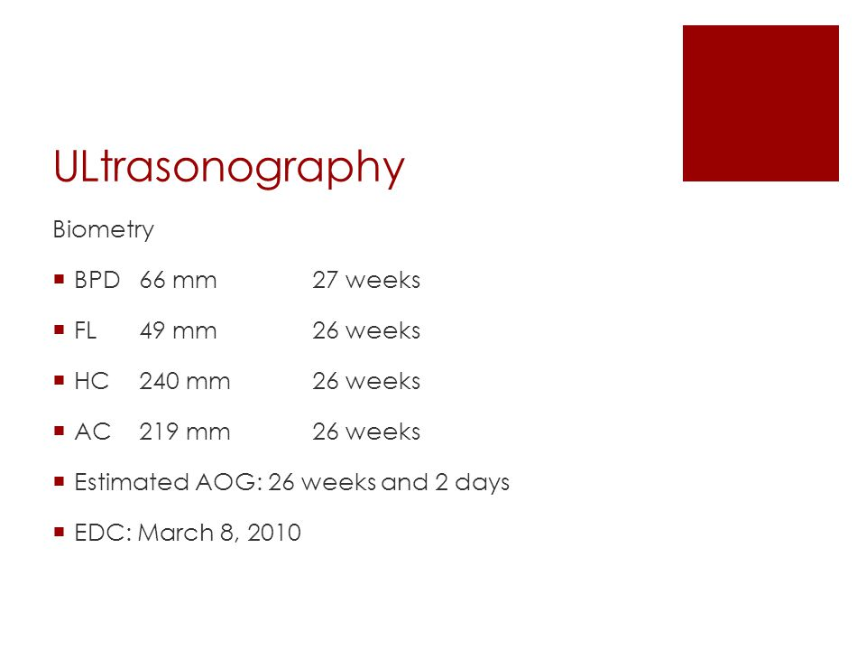 ULtrasonography Biometry  BPD66 mm27 weeks  FL49 mm26 weeks  HC240 mm26 weeks  AC219 mm26 weeks  Estimated AOG: 26 weeks and 2 days  EDC: March