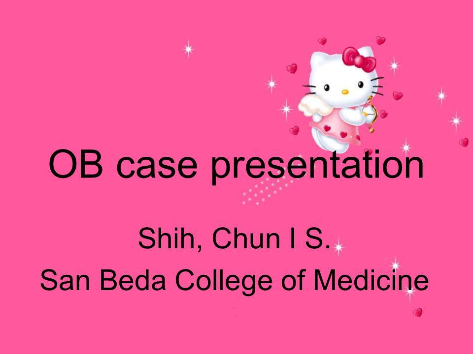 OB case presentation Shih, Chun I S. San Beda College of Medicine