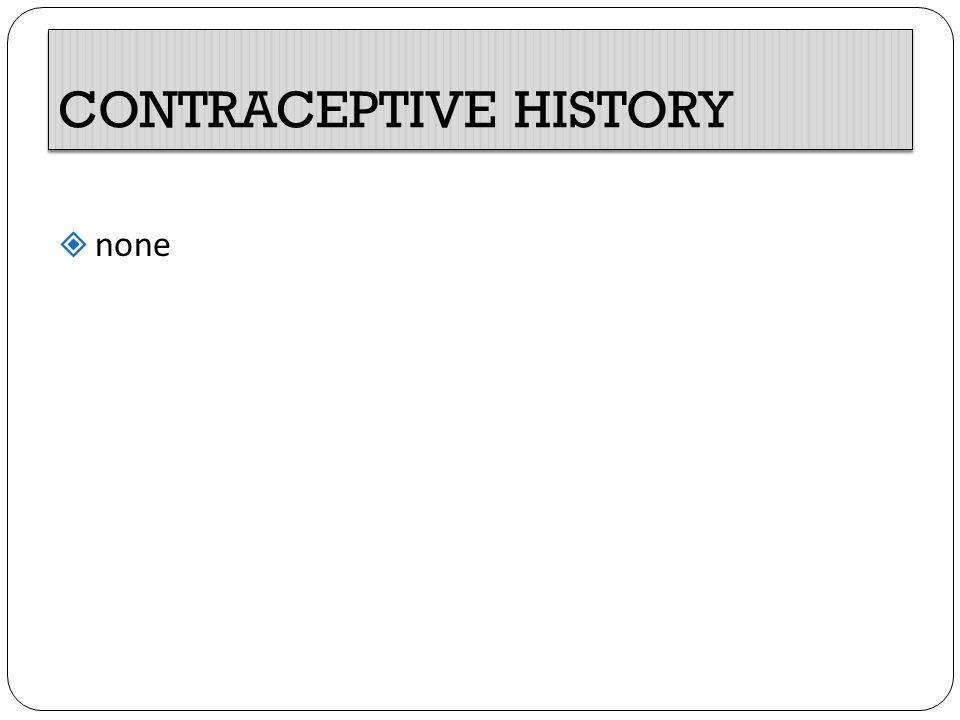 CONTRACEPTIVE HISTORY  none