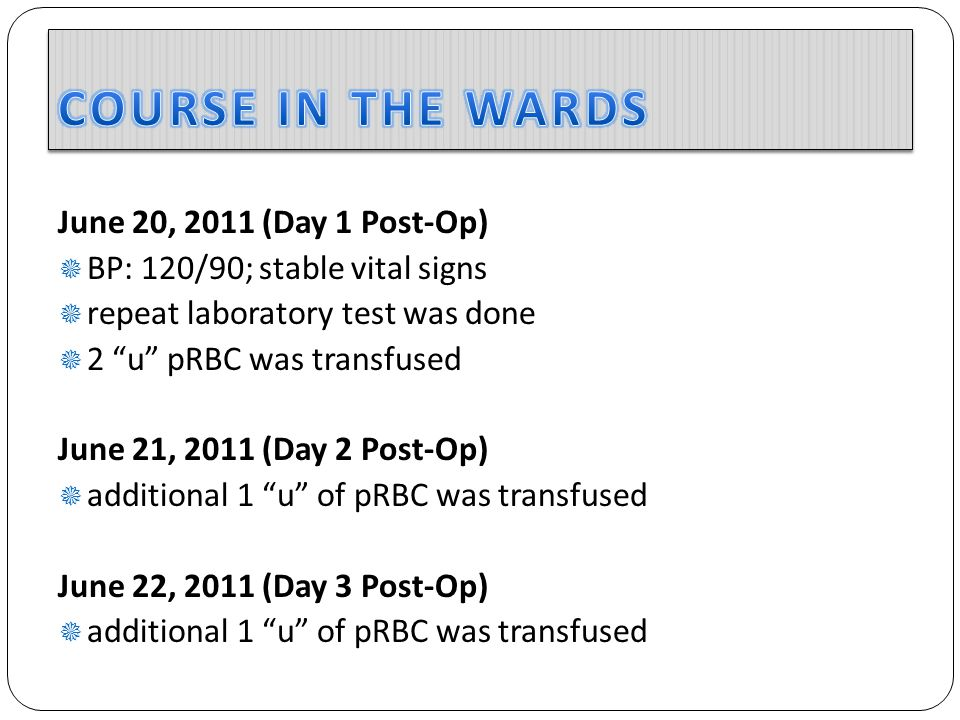 June 20, 2011 (Day 1 Post-Op)  BP: 120/90; stable vital signs  repeat laboratory test was done  2 u pRBC was transfused June 21, 2011 (Day 2 Post-Op)  additional 1 u of pRBC was transfused June 22, 2011 (Day 3 Post-Op)  additional 1 u of pRBC was transfused