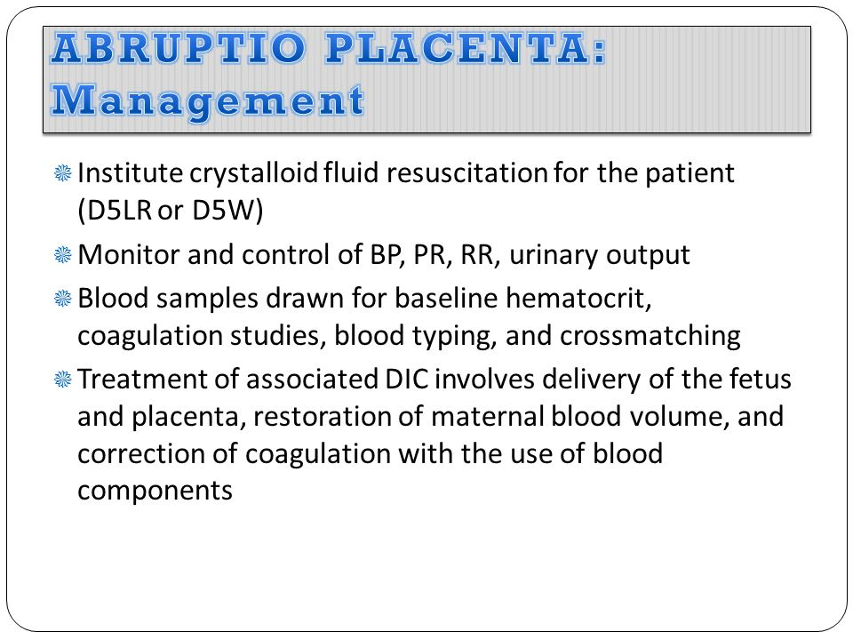  Institute crystalloid fluid resuscitation for the patient (D5LR or D5W)  Monitor and control of BP, PR, RR, urinary output  Blood samples drawn for baseline hematocrit, coagulation studies, blood typing, and crossmatching  Treatment of associated DIC involves delivery of the fetus and placenta, restoration of maternal blood volume, and correction of coagulation with the use of blood components